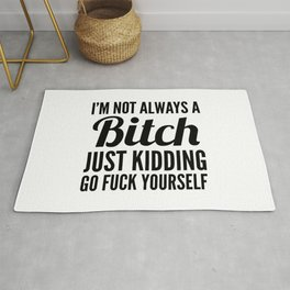 I'M NOT ALWAYS A BITCH JUST KIDDING GO FUCK YOURSELF Rug
