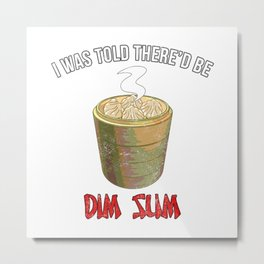 I Was Told There'd be Dim Sum Metal Print