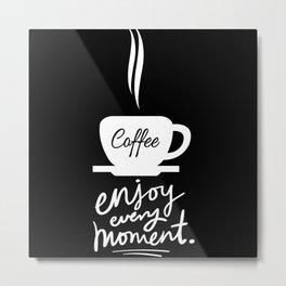 Enjoy Coffee, Kaffee love motiv Metal Print