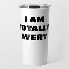 Avery Name Gift - I am Totally Avery Travel Mug