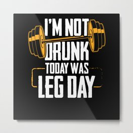 I'm Not Drunk Today Was Leg Day   Fitness Gift Metal Print