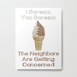 I Scream, You Scream, the Neighbors are Getting Concerned Metal Print