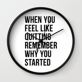 When You Feel Like Quitting Remember Why You Started Wall Clock