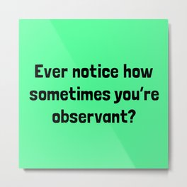 Ever Notice How Sometimes You're Observant? Metal Print
