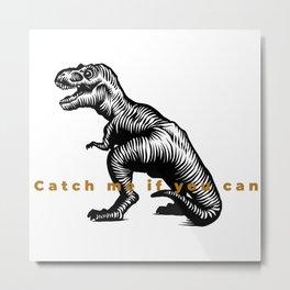 Catch me if you can im a dino tyrex Metal Print