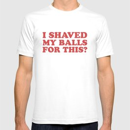 I Shaved My Balls For This, Funny Humor Offensive Quote T-shirt