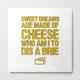 Sweet Dreams Are Made Of Cheese Who Am I To Dis A Brie Cheese Lover Metal Print