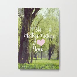 oh! Mother Nature I love you Metal Print