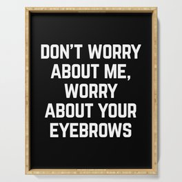 Worry About Your Eyebrows Funny Quote Serving Tray