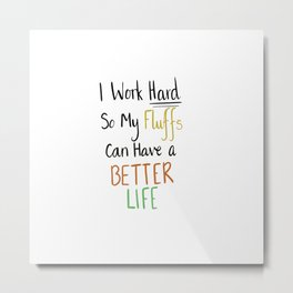 I work hard so my fluffs have a better life. Metal Print