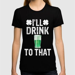 I'll Drink To That St Patricks Day T-shirt