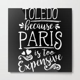 Toledo Because Paris Is Too Expensive Metal Print