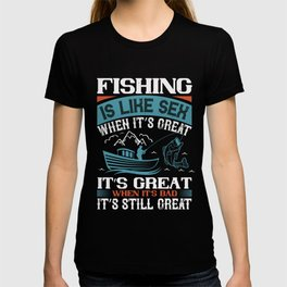 FISHING IS LIKE SEX WHEN ITS GREAT T-shirt
