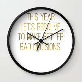 This Year Let's Resolve To Make Better Bad Decisions Wall Clock