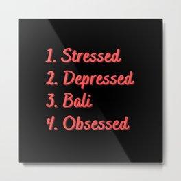 Stressed. Depressed. Bali. Obsessed. Metal Print