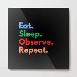 Eat. Sleep. Observe. Repeat. Metal Print