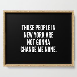 Those people in New York are not gonna change me none Serving Tray