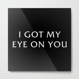 I Got My Eye On You Metal Print