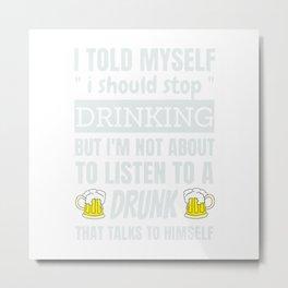 I Told Myself I Should Stop Drinking Funny Beer Pub Drunk T-Shirt Metal Print