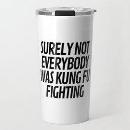 Surely Not Everybody Was Kung Fu Fighting Travel Mug