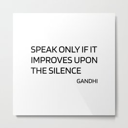 Gandhi quotes - Speak only if it improves upon the silence Metal Print