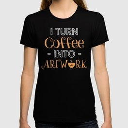 I Turn Coffee Into Artwork design for Creative Coffee Lover T-shirt