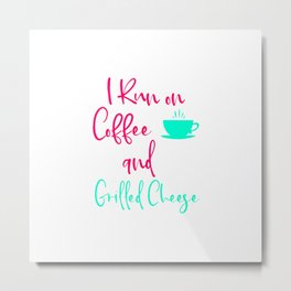 I Run on Coffee and Grilled Cheese Fun Quote Metal Print