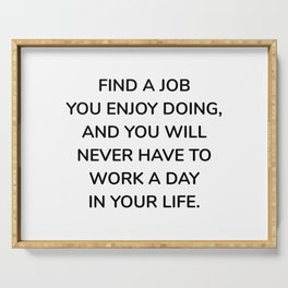 Find a job you enjoy doing, and you will never have to work a day in your life Serving Tray