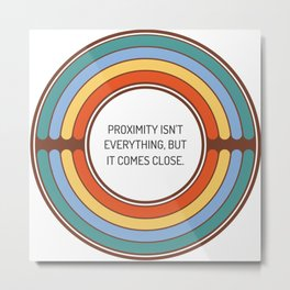 Proximity isn t everything but it comes close Metal Print