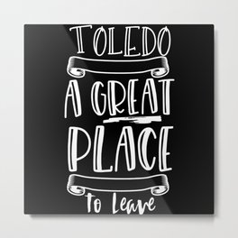 Toledo Is A Great Place To Leave Metal Print