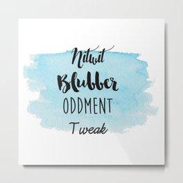 Nitwit, Blubber, Oddment, Tweak Metal Print