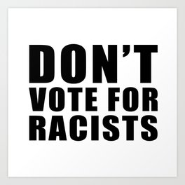 Don't Vote for Racists Art Print