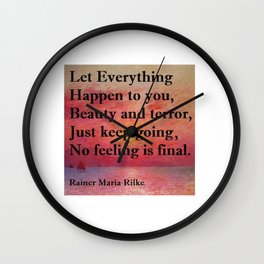"""""""Let everything happen to you: beauty and terror. / Just keep going. No feeling is final.""""  Rainer Maria Rilke quote Wall Clock"""