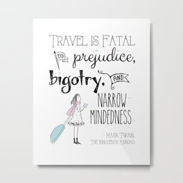 Travel is Fatal to Prejudice, Bigotry and Narrow-mindedness. Metal Print