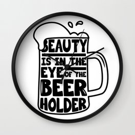 Beer Day - Beauty is in the Eye of Beer Holder Wall Clock