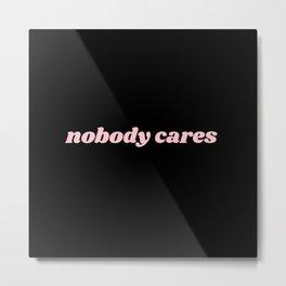nobody cares Metal Print