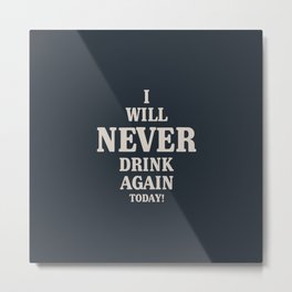 A hilarious drink quote for booze lovers. I will never drink again today. Metal Print
