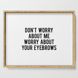 Don't worry about me worry about your eyebrows Serving Tray