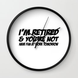 I'm Retired & You're Not Have Fun At Work Tomorrow Wall Clock