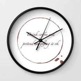 Drink coffee and pretend everything is ok Wall Clock
