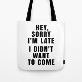 HEY, SORRY I'M LATE - I DIDN'T WANT TO COME Tote Bag