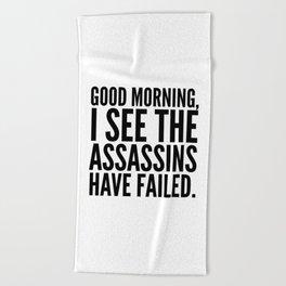 Good morning, I see the assassins have failed. Beach Towel