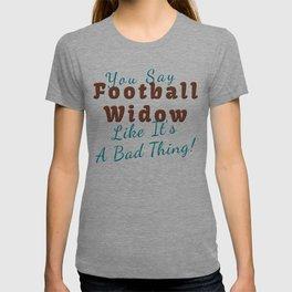 You Say Football Widow Like Its A Bad Thing T-shirt