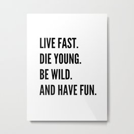 Live Fast. Die Young. Be Wild. Have Fun. Metal Print