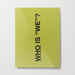 WHO IS WE? Metal Print