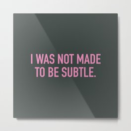I was not made to be subtle Metal Print