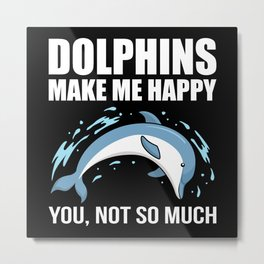 Dolphins make me happy you not so much Metal Print