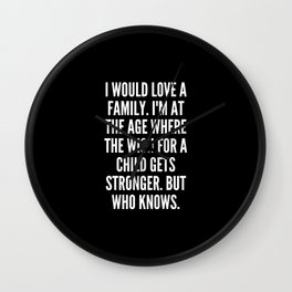 I would love a family I m at the age where the wish for a child gets stronger But who knows Wall Clock