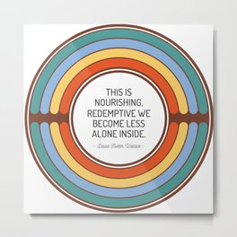 This is nourishing redemptive we become less alone inside Metal Print