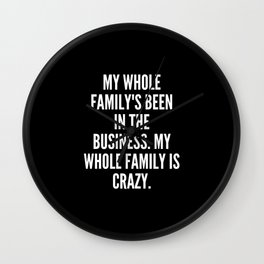 My whole family s been in the business My whole family is crazy Wall Clock